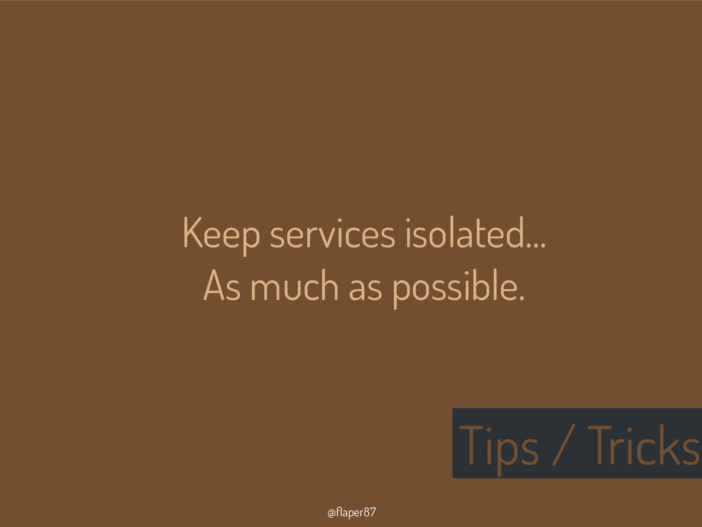 @flaper87 Tips / Tricks Keep services isolated....