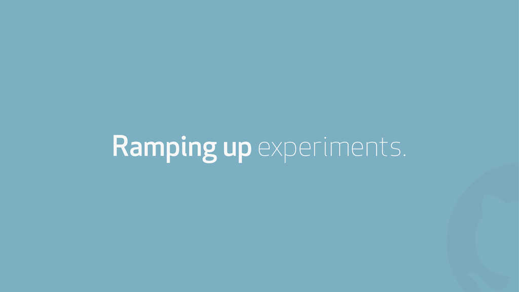 ! Ramping up experiments.