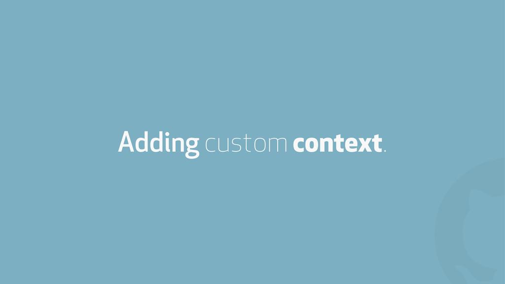 ! Adding custom context.