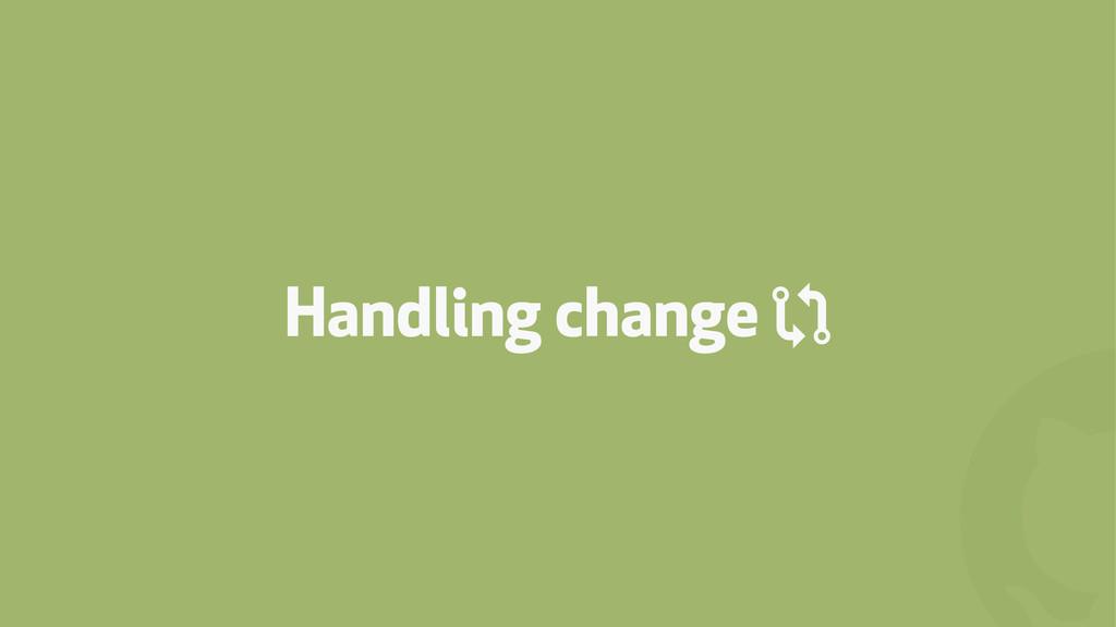 ! Handling change (