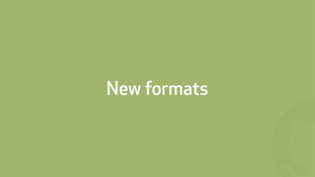 ! New formats