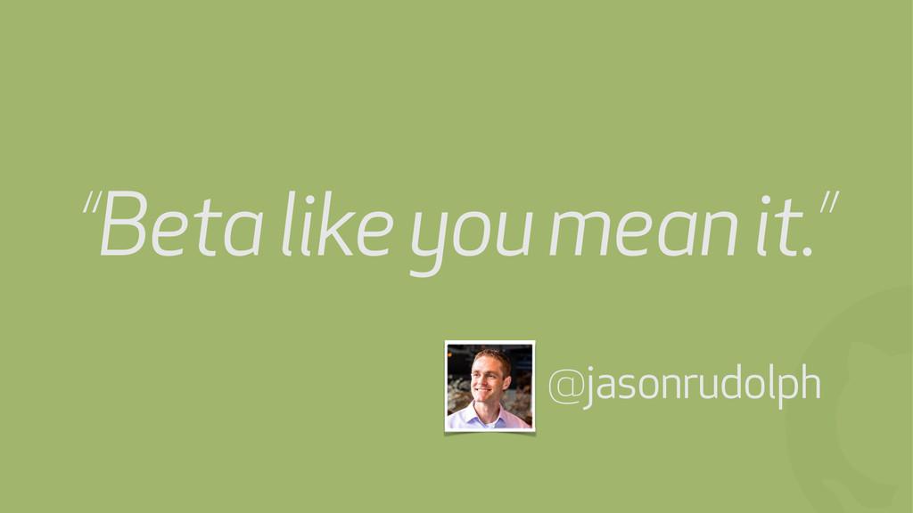 "! @jasonrudolph ""Beta like you mean it."""