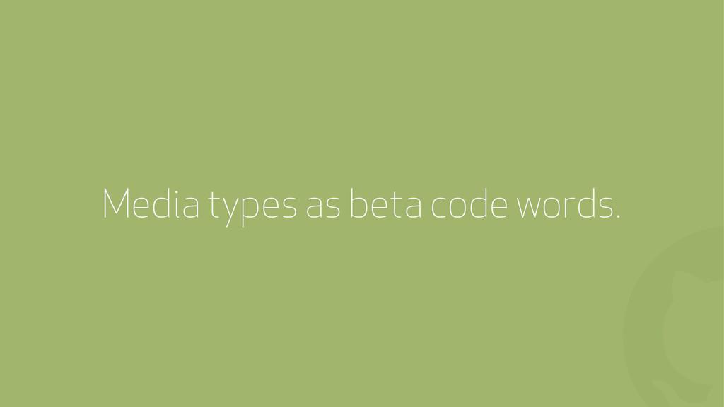 ! Media types as beta code words.