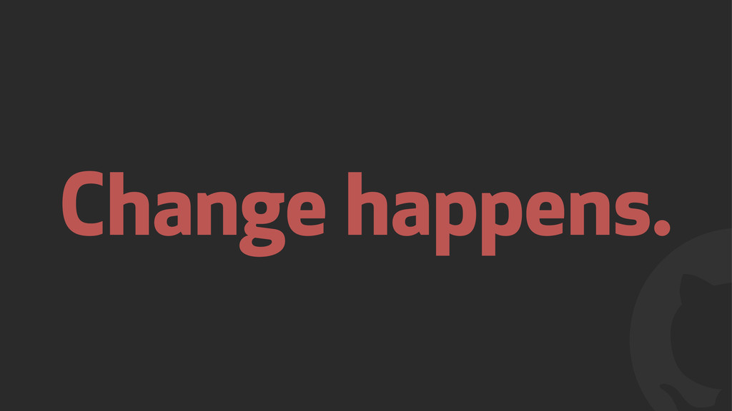 ! Change happens.