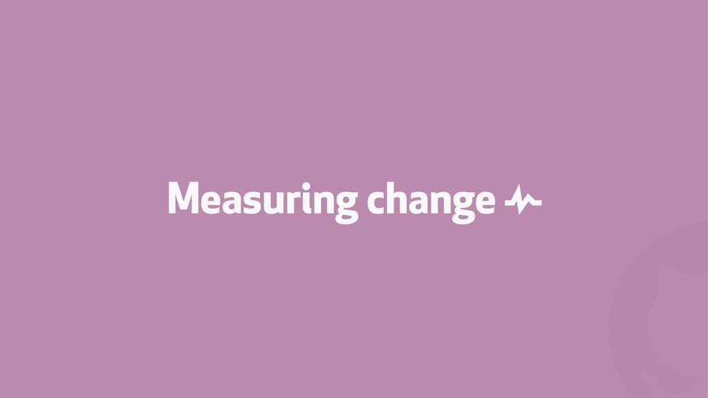 ! Measuring change &