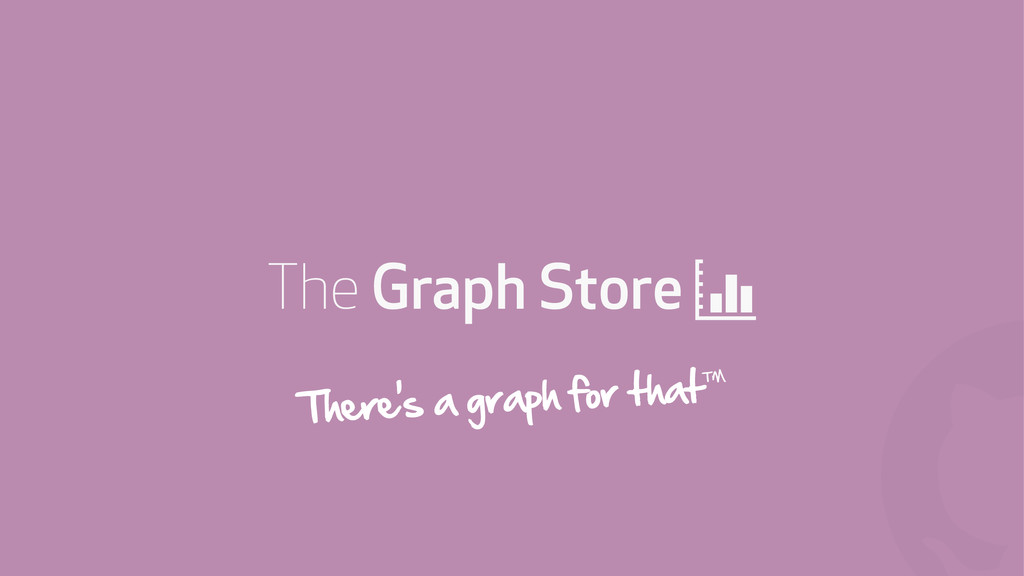 ! The Graph Store + There's a graph for that™
