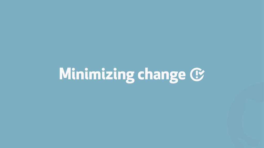 ! Minimizing change '
