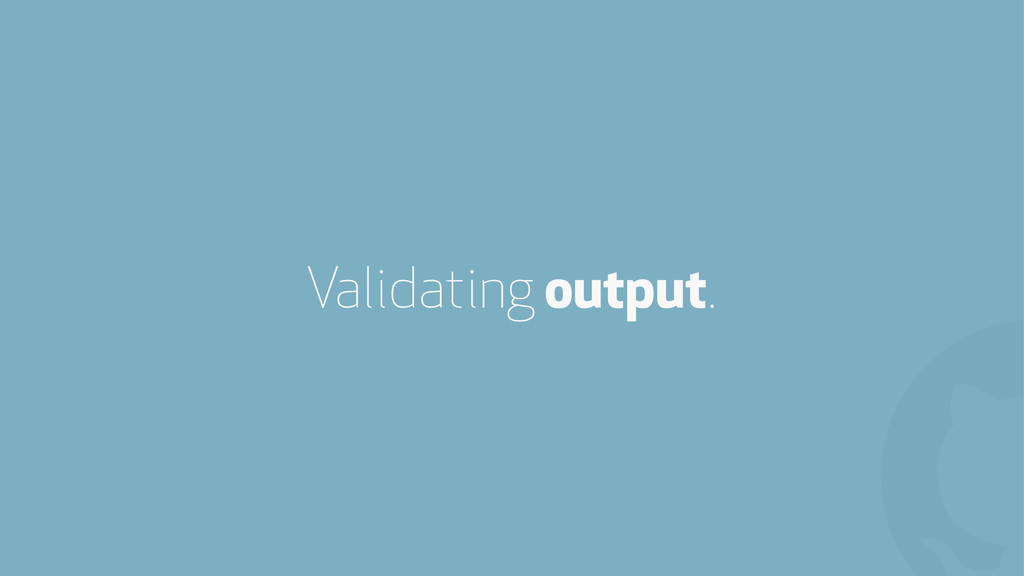 ! Validating output.