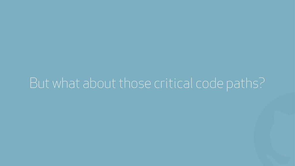 ! But what about those critical code paths?
