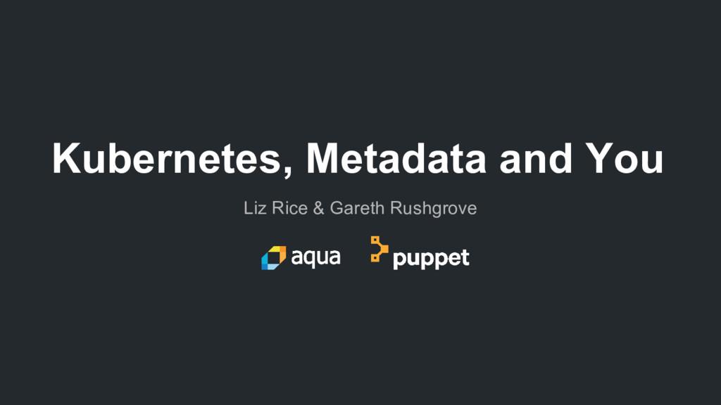 Liz Rice & Gareth Rushgrove Kubernetes, Metadat...