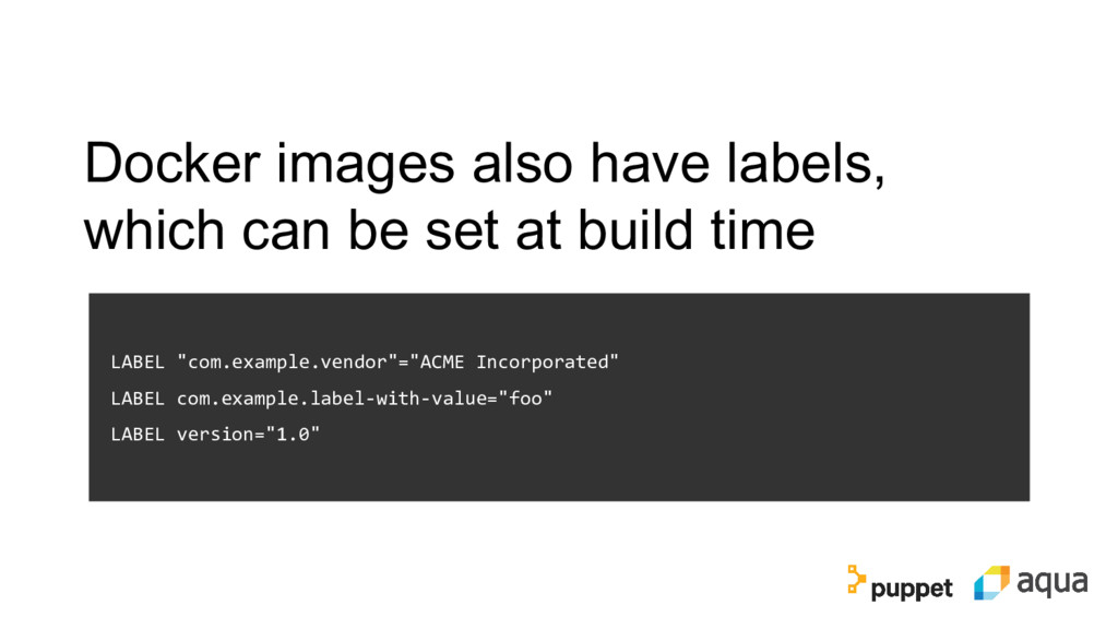 Docker images also have labels, which can be se...