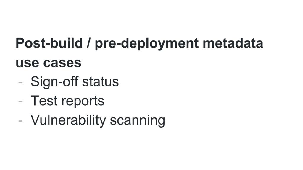 Post-build / pre-deployment metadata use cases ...