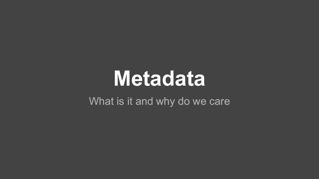 Metadata What is it and why do we care