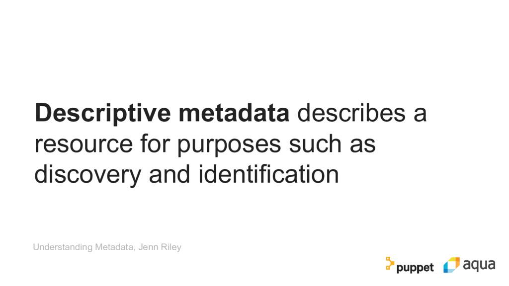 Descriptive metadata describes a resource for p...