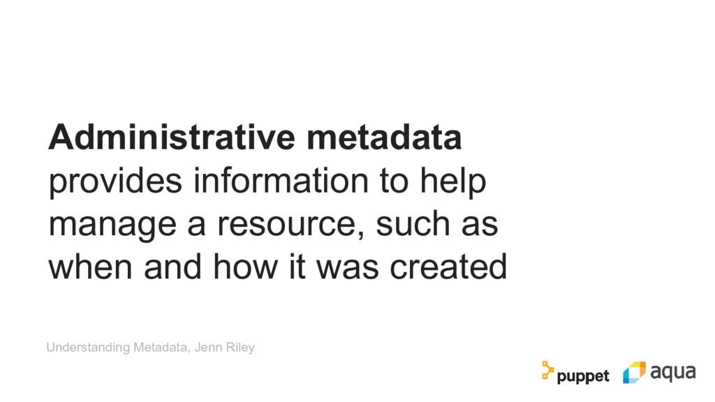 Administrative metadata provides information to...