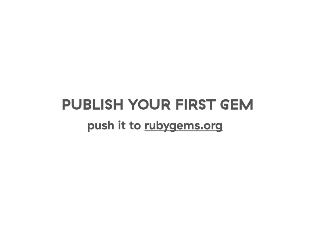 PUBLISH YOUR FIRST GEM push it to rubygems.org