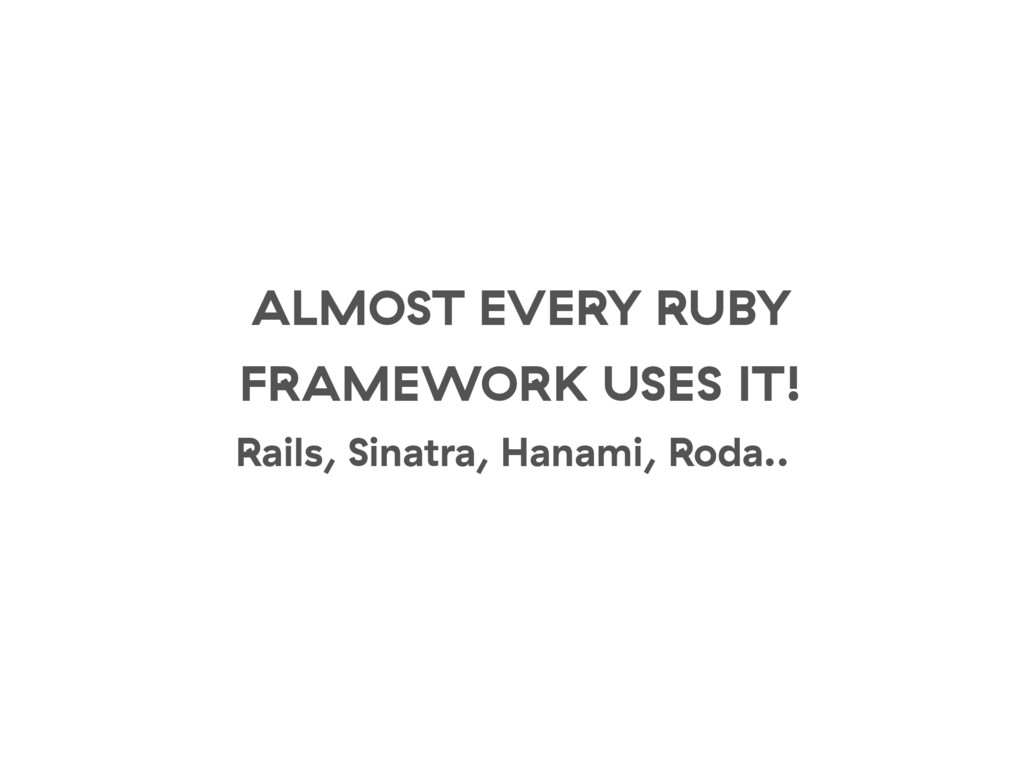 ALMOST EVERY RUBY FRAMEWORK USES IT! Rails, Sin...