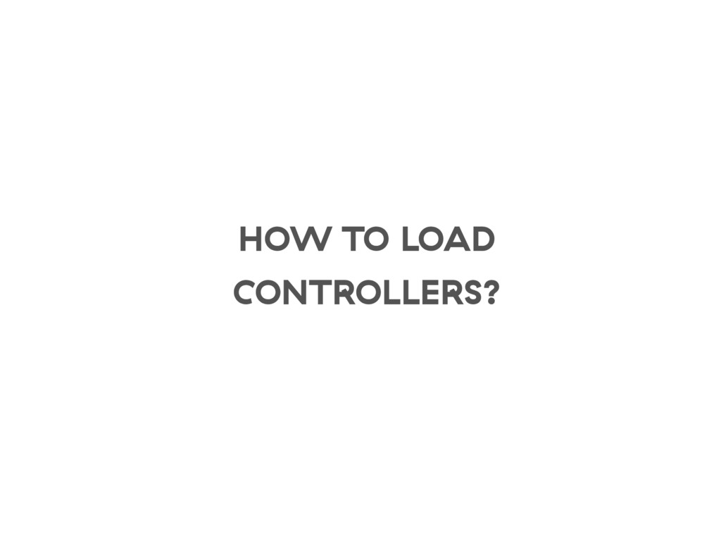 HOW TO LOAD CONTROLLERS?