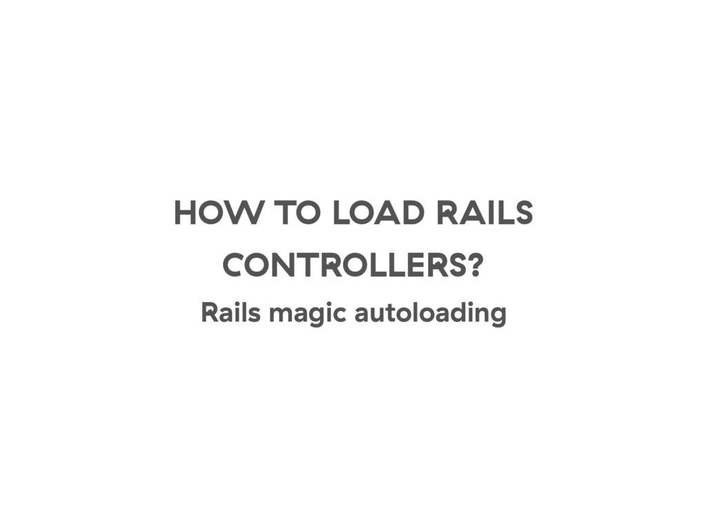 HOW TO LOAD RAILS CONTROLLERS? Rails magic auto...