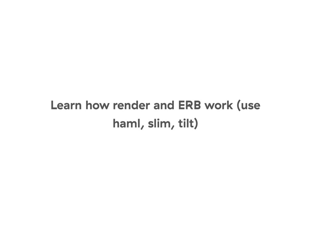 Learn how render and ERB work (use haml, slim, ...