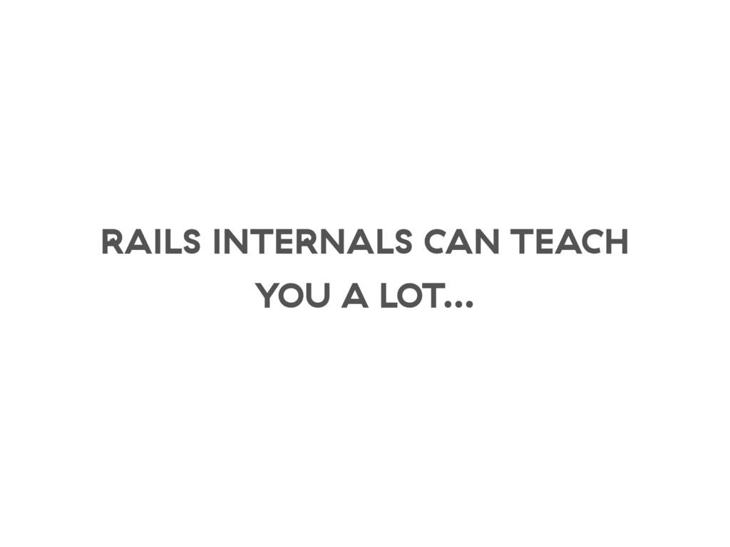 RAILS INTERNALS CAN TEACH YOU A LOT…
