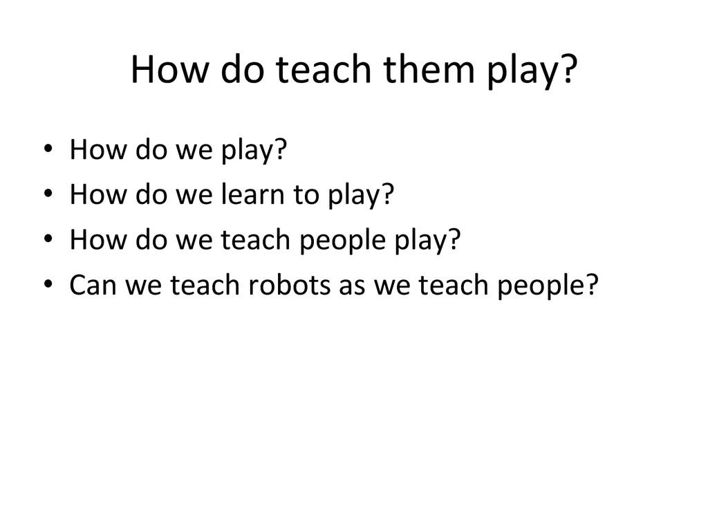 How do teach them play? • How d...