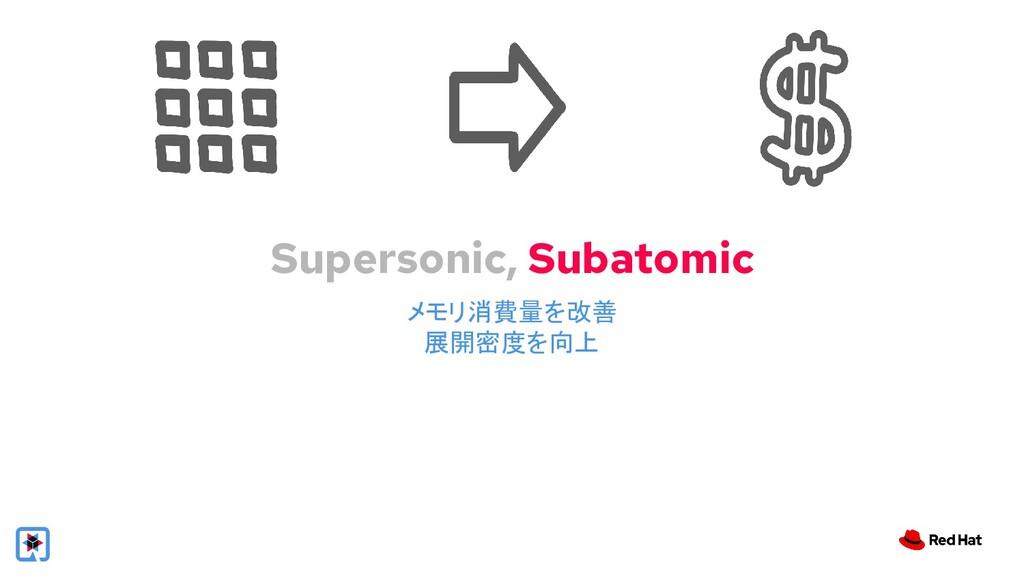 Supersonic, Subatomic メモリ消費量を改善 展開密度を向上