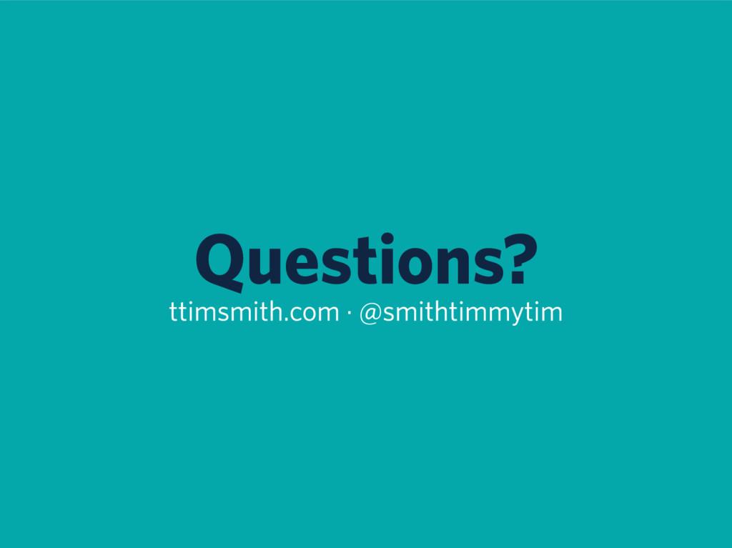 Questions? ttimsmith.com · @smithtimmytim