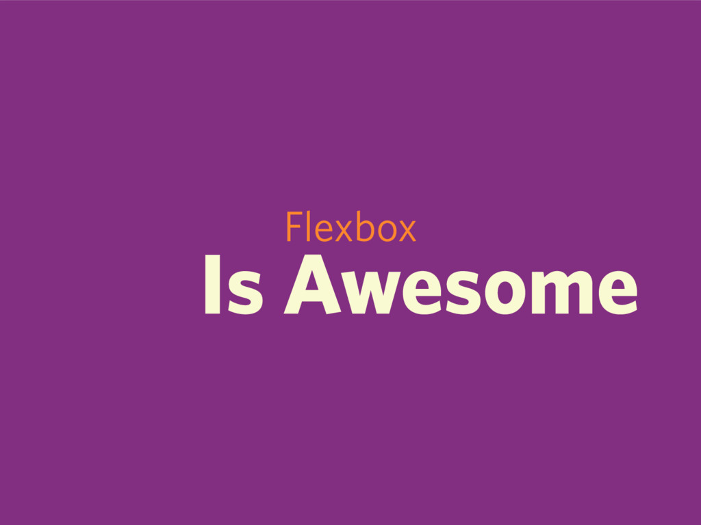 Flexbox Is Awesome