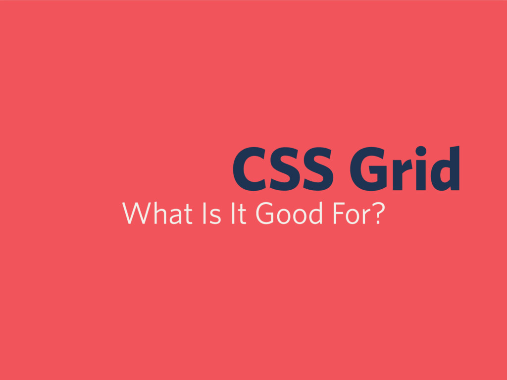 CSS Grid What Is It Good For?
