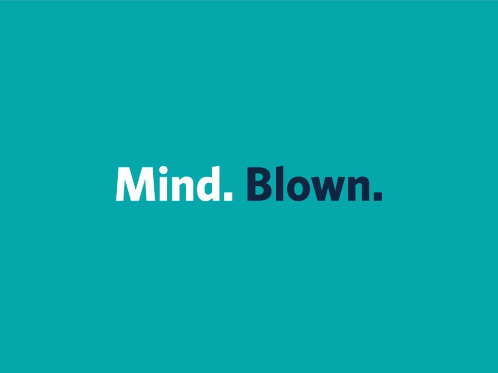 Mind. Blown.