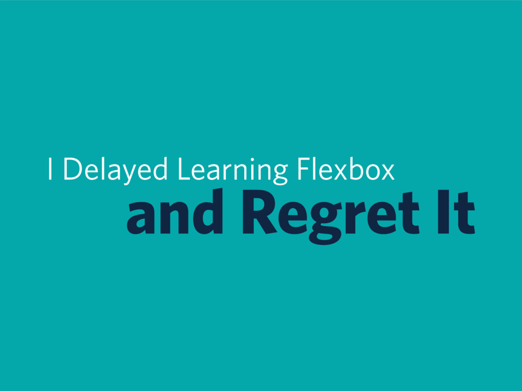 I Delayed Learning Flexbox and Regret It