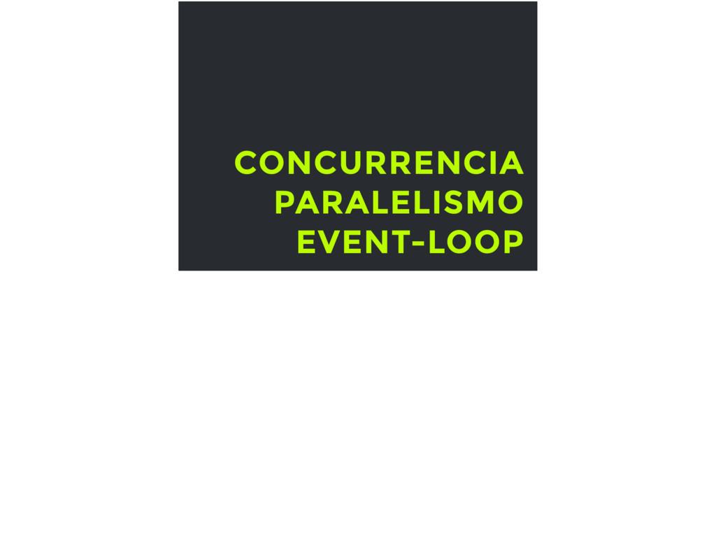 CONCURRENCIA PARALELISMO EVENT-LOOP