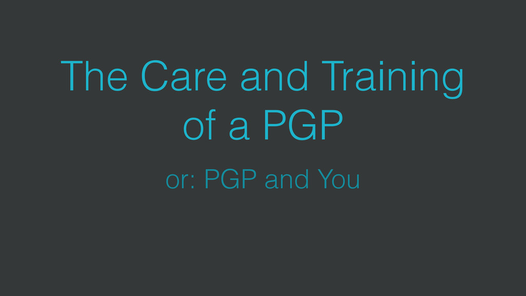 The Care and Training of a PGP or: PGP and You