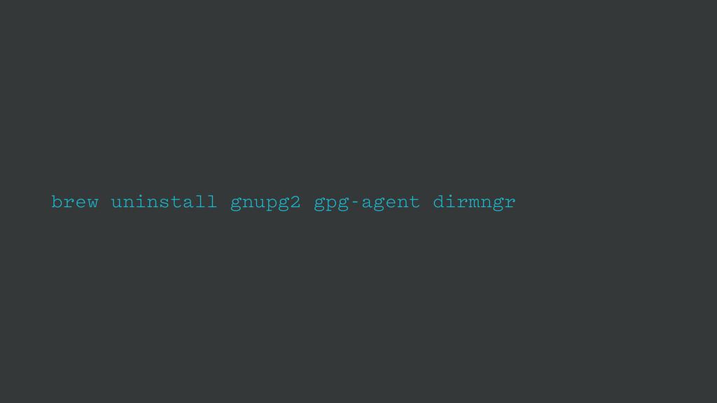 brew uninstall gnupg2 gpg-agent dirmngr