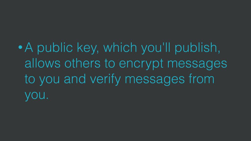 • A public key, which you'll publish, allows ot...