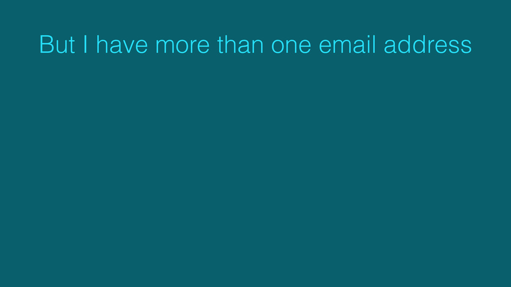But I have more than one email address