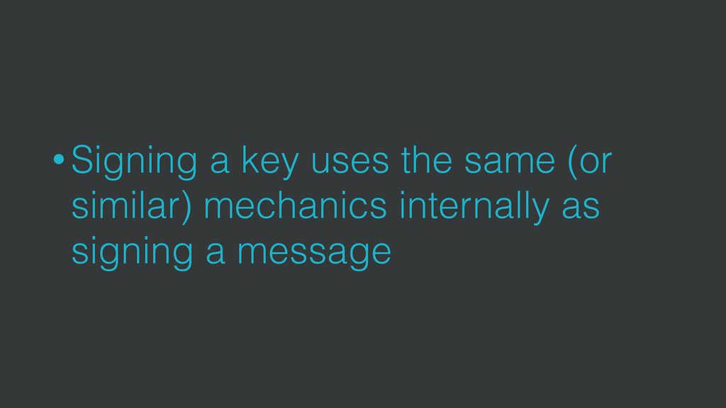 • Signing a key uses the same (or similar) mech...