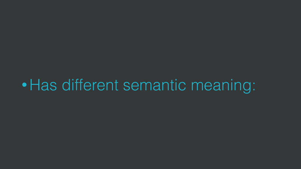 • Has different semantic meaning: