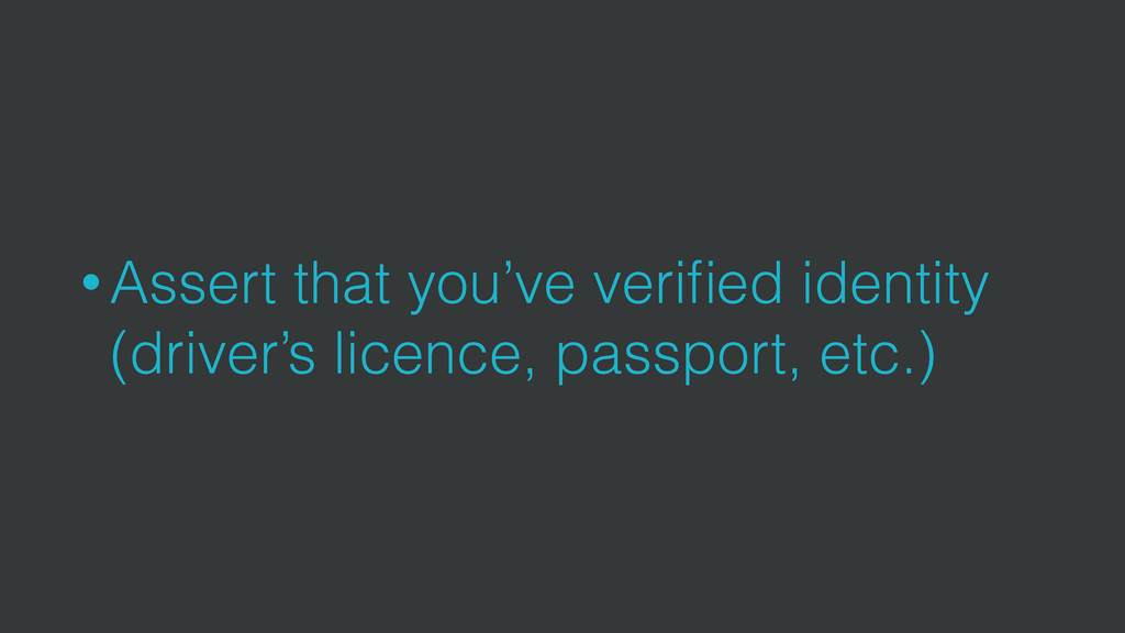 • Assert that you've verified identity (driver's...
