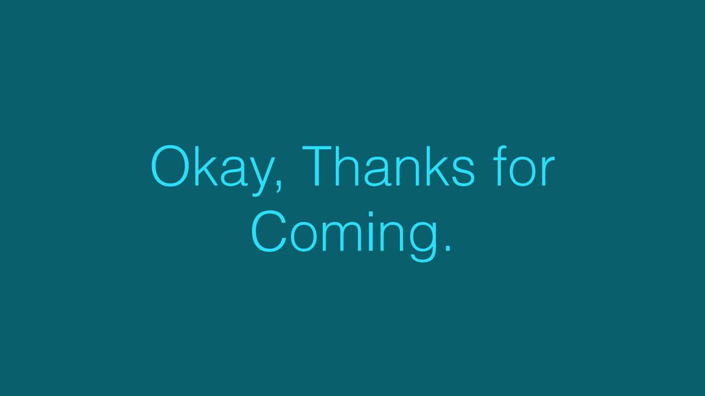 Okay, Thanks for Coming.