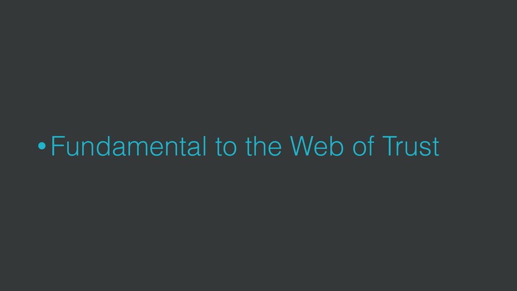 • Fundamental to the Web of Trust