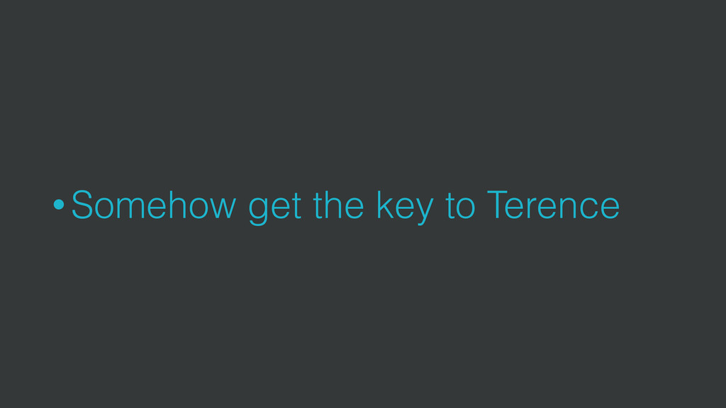 • Somehow get the key to Terence