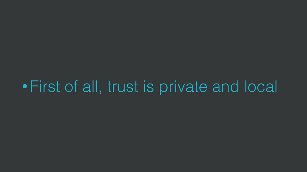• First of all, trust is private and local