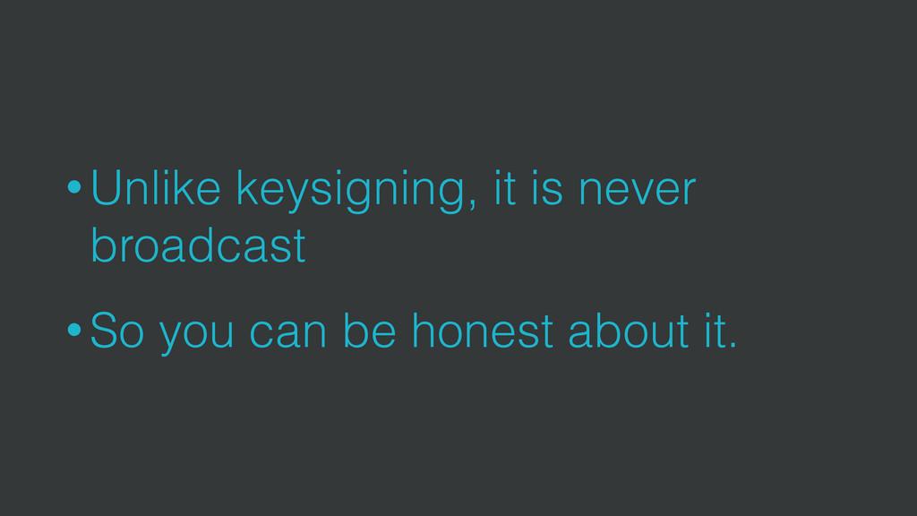 • Unlike keysigning, it is never broadcast • So...