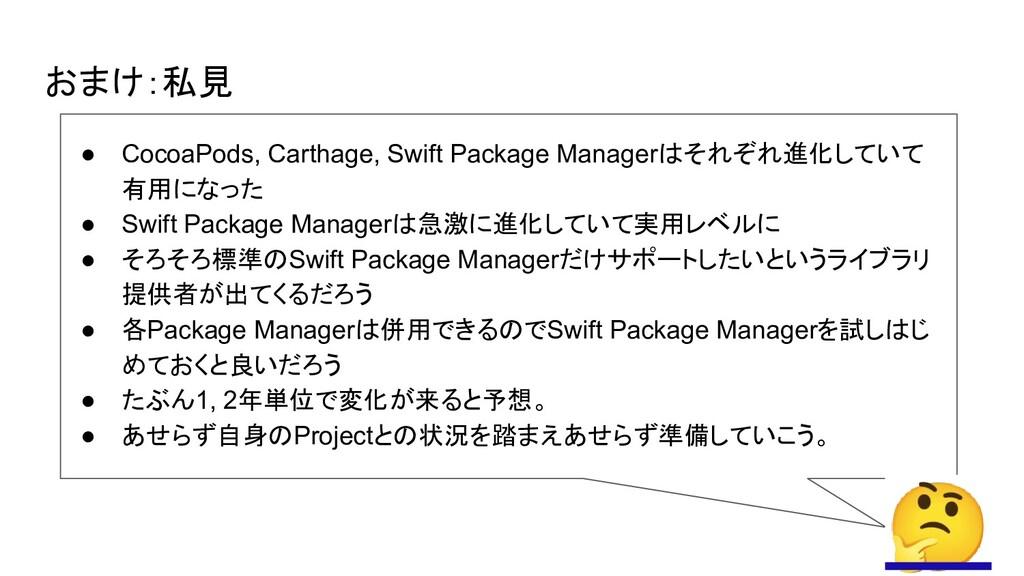 おまけ:私見 ● CocoaPods, Carthage, Swift Package Man...