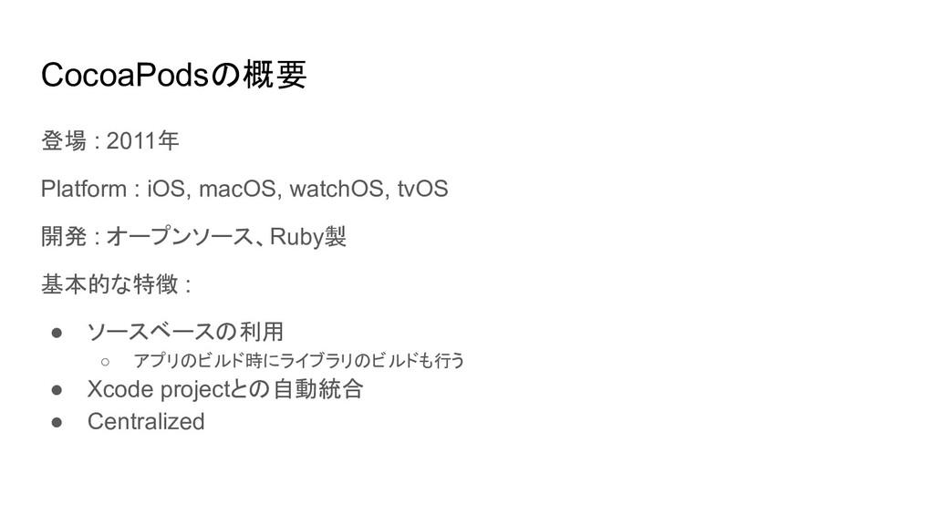 CocoaPodsの概要 登場 : 2011年 Platform : iOS, macOS, ...
