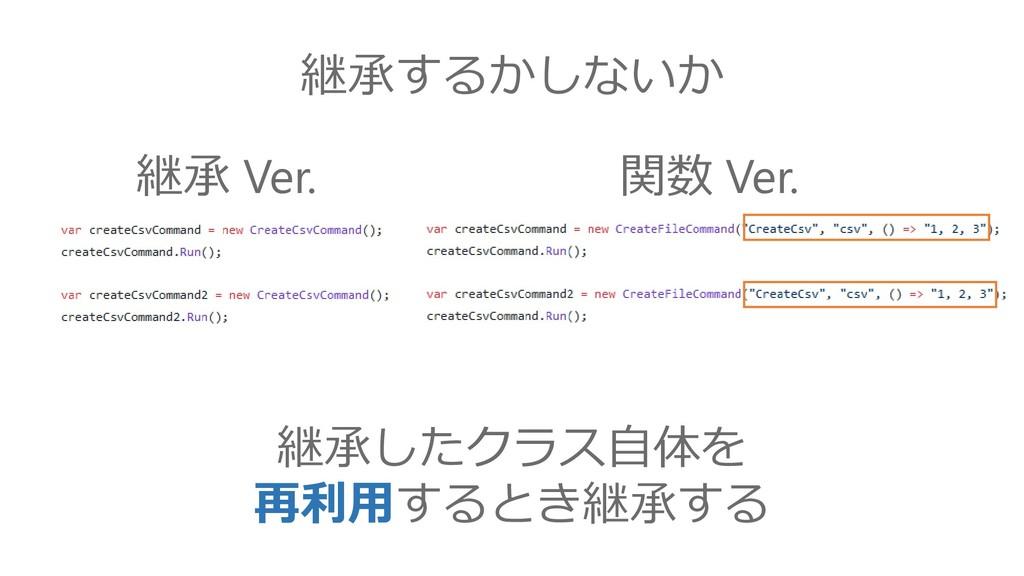 継承するかしないか 継承したクラス自体を 再利用するとき継承する 継承 Ver. 関数 Ver.