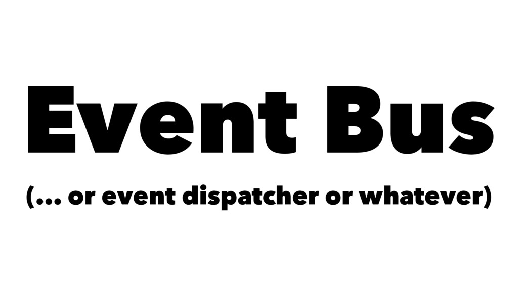 Event Bus (... or event dispatcher or whatever)
