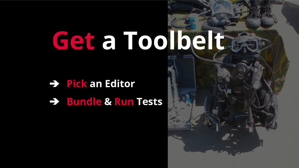 Get a Toolbelt ➔ Pick an Editor ➔ Bundle & Run ...